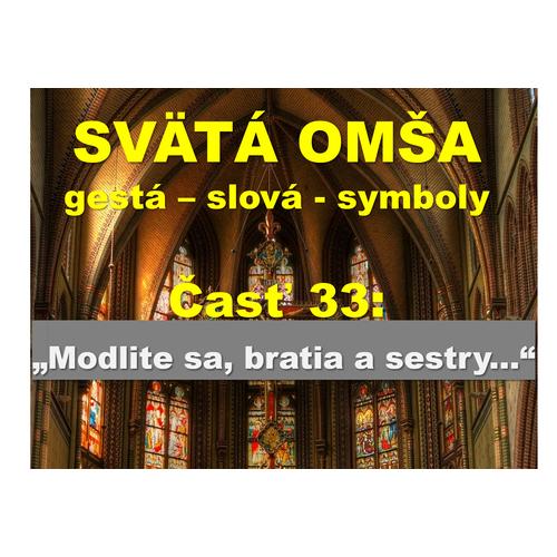 """SVÄTÁ OMŠA, gestá, slová, symboly. Časť 33:  """"Modlite sa, bratia a sestry..."""""""