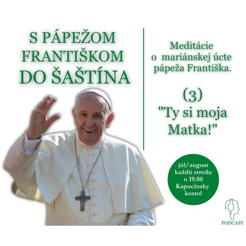 """Meditácie  o  mariánskej úcte  pápeža Františka.  (3) """"Ty si moja Matka!"""""""