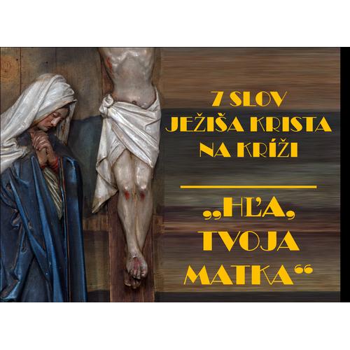 """7 SLOV  JEŽIŠA KRISTA NA KRÍŽI:  """"HĽA, TVOJA MATKA"""""""